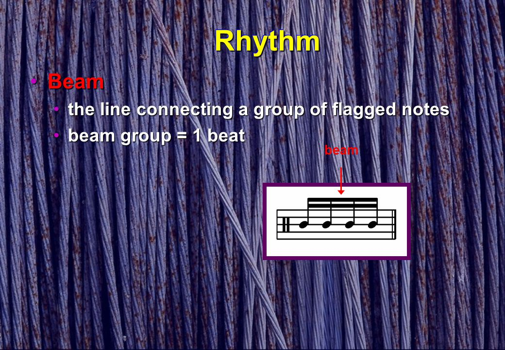 RhythmRhythm BeamBeam the line connecting a group of flagged notesthe line connecting a group of flagged notes beam group = 1 beatbeam group = 1 beat