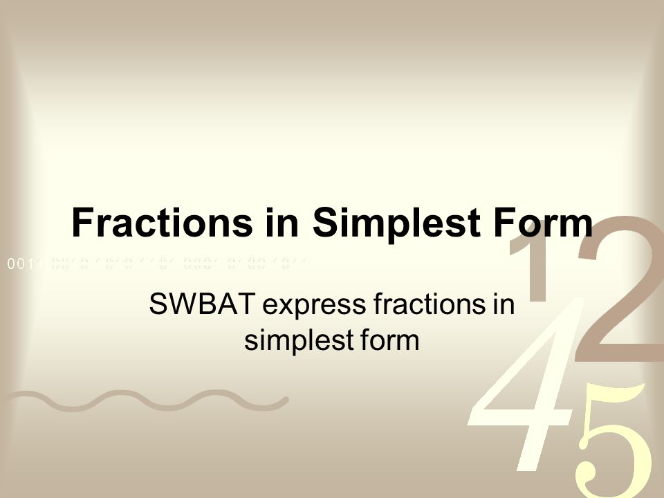 Fractions in Simplest Form SWBAT express fractions in simplest form