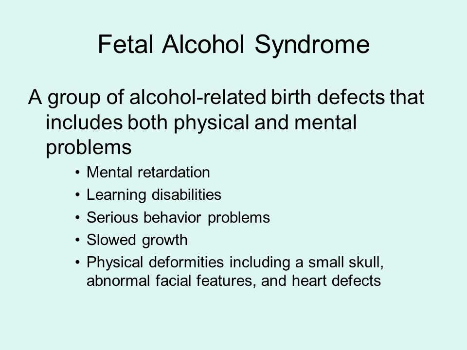 Fetal Alcohol Syndrome A group of alcohol-related birth defects that includes both physical and mental problems Mental retardation Learning disabilities Serious behavior problems Slowed growth Physical deformities including a small skull, abnormal facial features, and heart defects