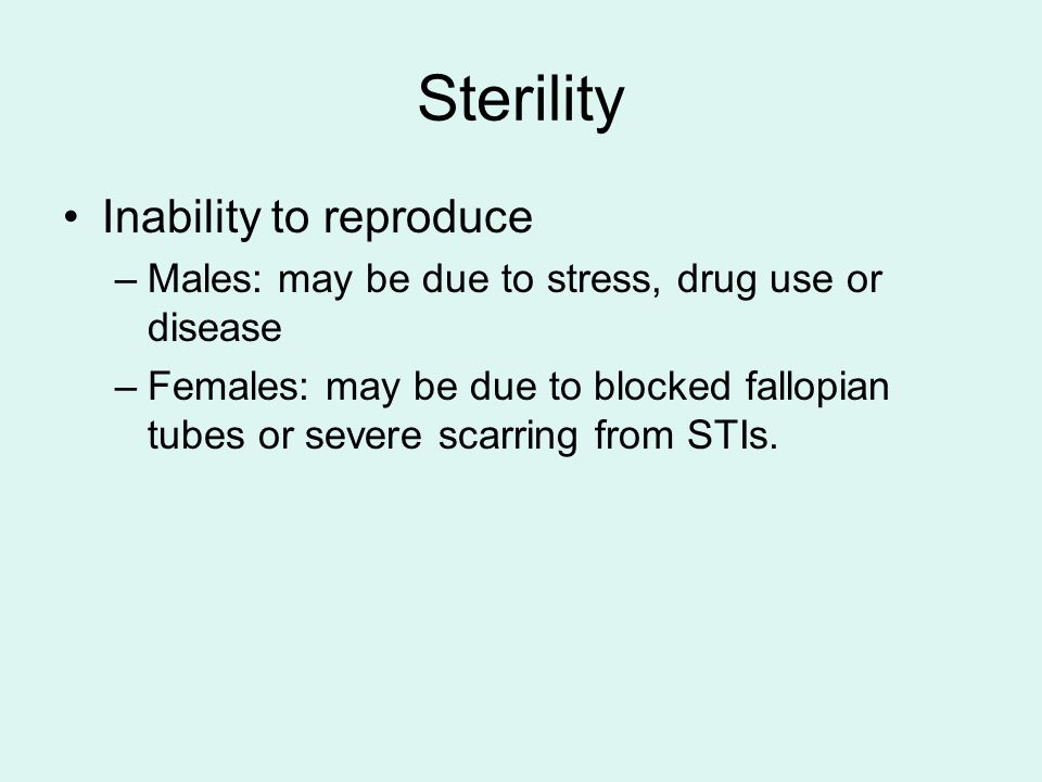 Sterility Inability to reproduce –Males: may be due to stress, drug use or disease –Females: may be due to blocked fallopian tubes or severe scarring from STIs.