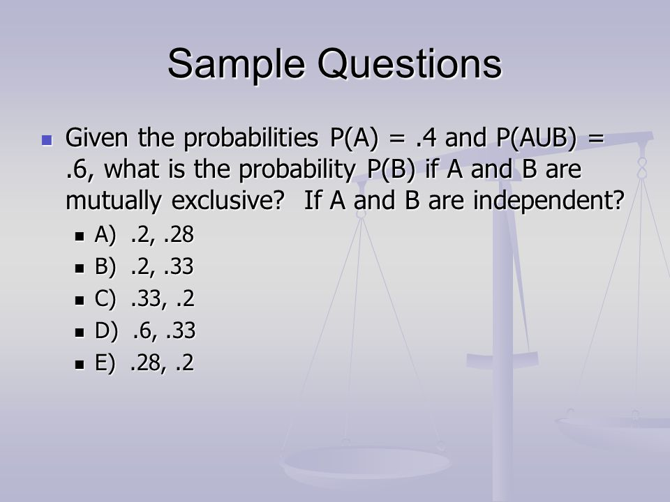 Sample Questions Given the probabilities P(A) =.4 and P(AUB) =.6, what is the probability P(B) if A and B are mutually exclusive? If A and B are indep