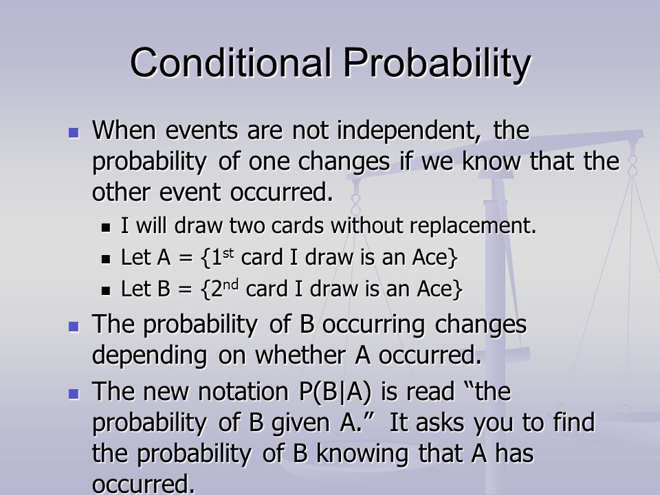 Conditional Probability When events are not independent, the probability of one changes if we know that the other event occurred. When events are not