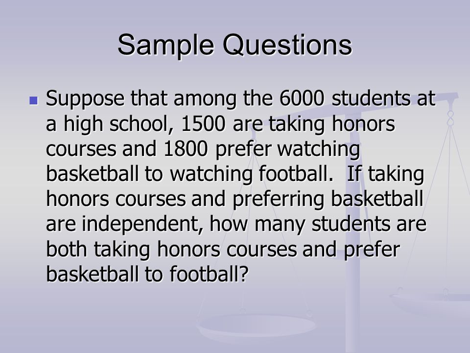 Sample Questions Suppose that among the 6000 students at a high school, 1500 are taking honors courses and 1800 prefer watching basketball to watching
