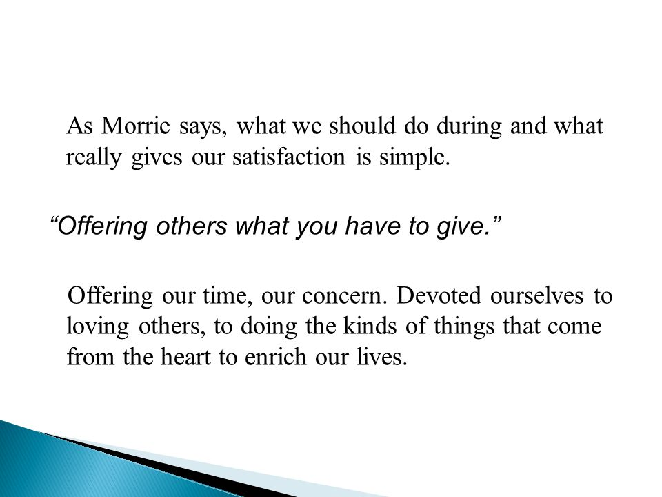 "As Morrie says, what we should do during and what really gives our satisfaction is simple. "" Offering others what you have to give."" Offering our time"