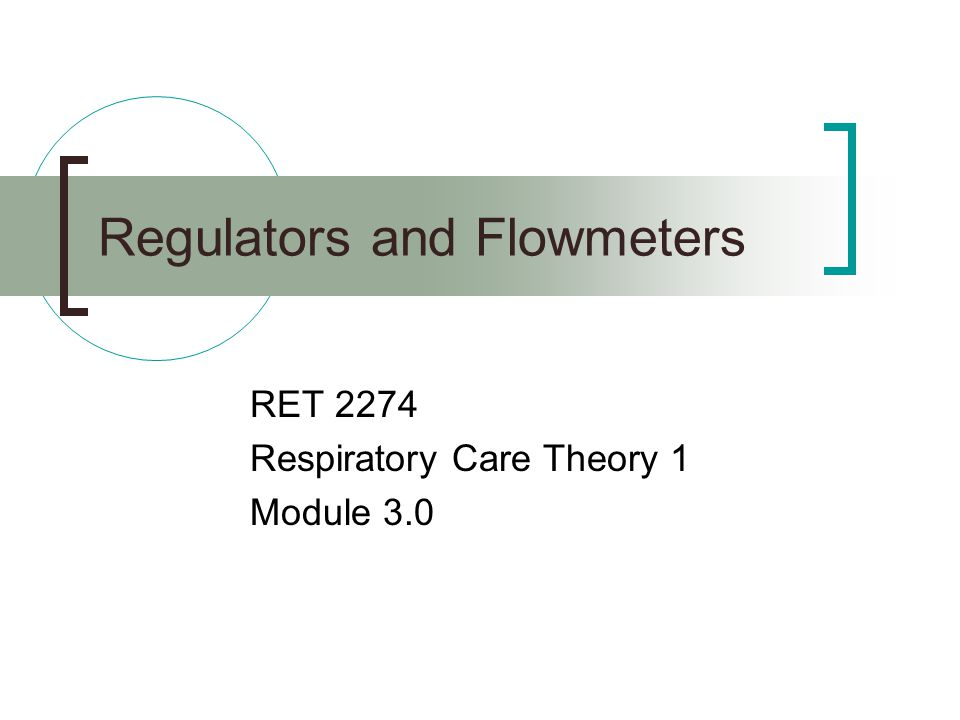 Regulators and Flowmeters RET 2274 Respiratory Care Theory 1 Module 3.0