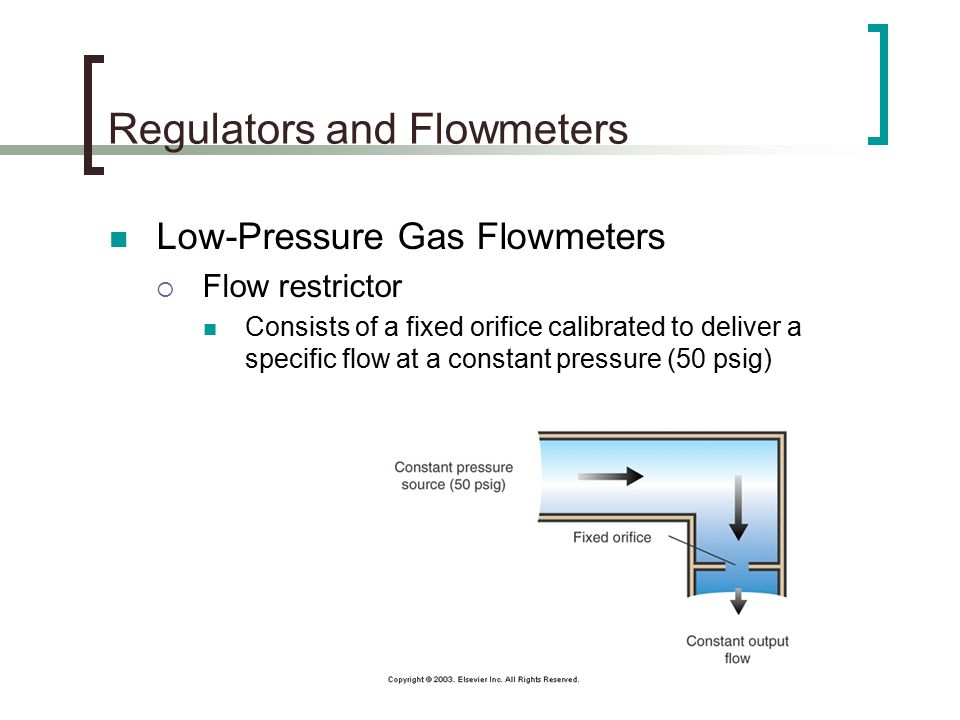 Regulators and Flowmeters Low-Pressure Gas Flowmeters  Flow restrictor Consists of a fixed orifice calibrated to deliver a specific flow at a constant pressure (50 psig)
