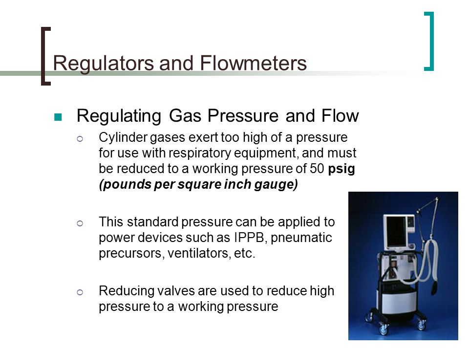 Regulators and Flowmeters Regulating Gas Pressure and Flow  Cylinder gases exert too high of a pressure for use with respiratory equipment, and must be reduced to a working pressure of 50 psig (pounds per square inch gauge)  This standard pressure can be applied to power devices such as IPPB, pneumatic precursors, ventilators, etc.