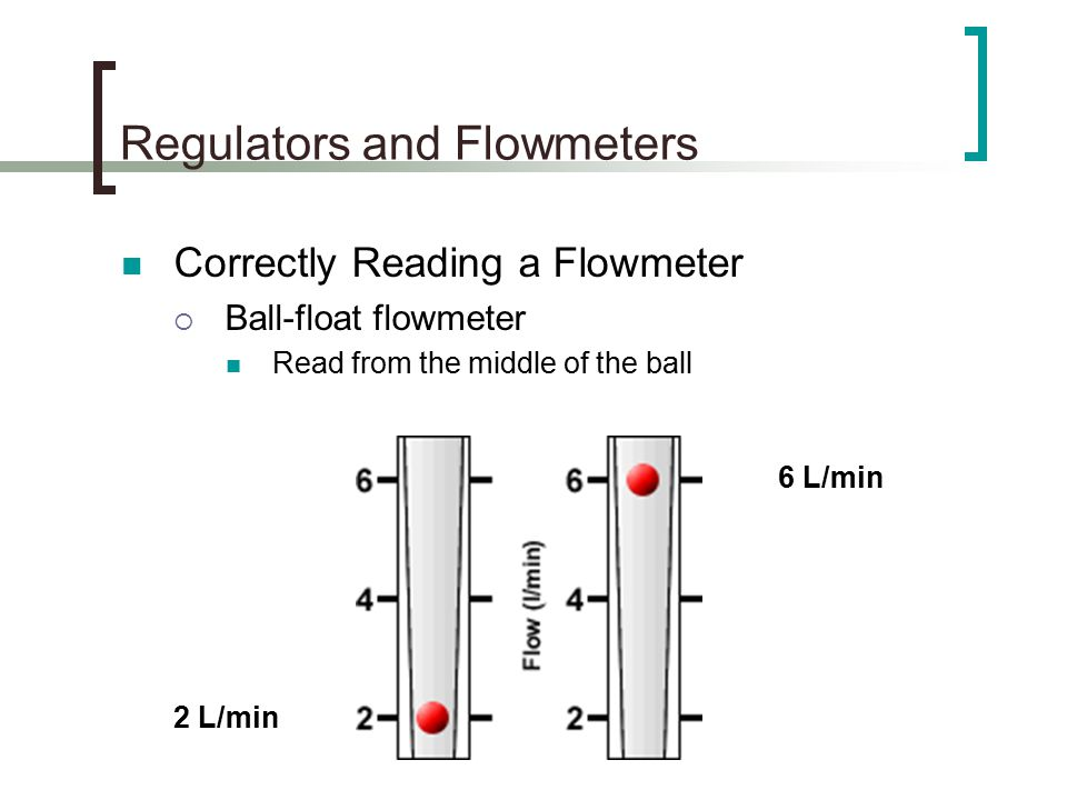 Regulators and Flowmeters Correctly Reading a Flowmeter  Ball-float flowmeter Read from the middle of the ball 6 L/min 2 L/min