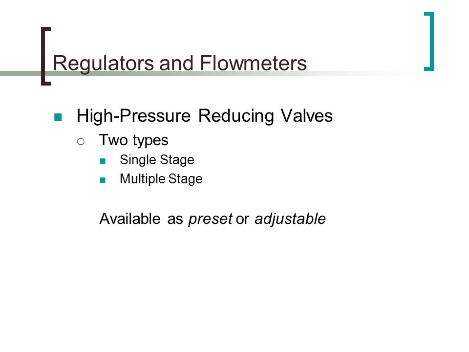 Regulators and Flowmeters High-Pressure Reducing Valves  Two types Single Stage Multiple Stage Available as preset or adjustable