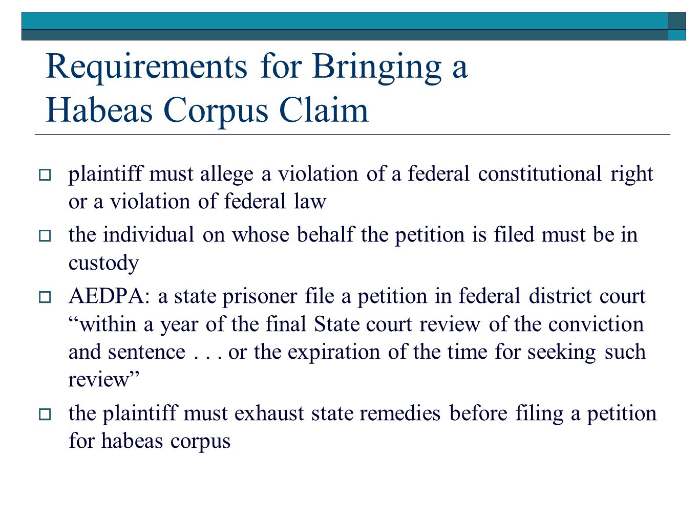 Requirements for Bringing a Habeas Corpus Claim  plaintiff must allege a violation of a federal constitutional right or a violation of federal law  the individual on whose behalf the petition is filed must be in custody  AEDPA: a state prisoner file a petition in federal district court within a year of the final State court review of the conviction and sentence...