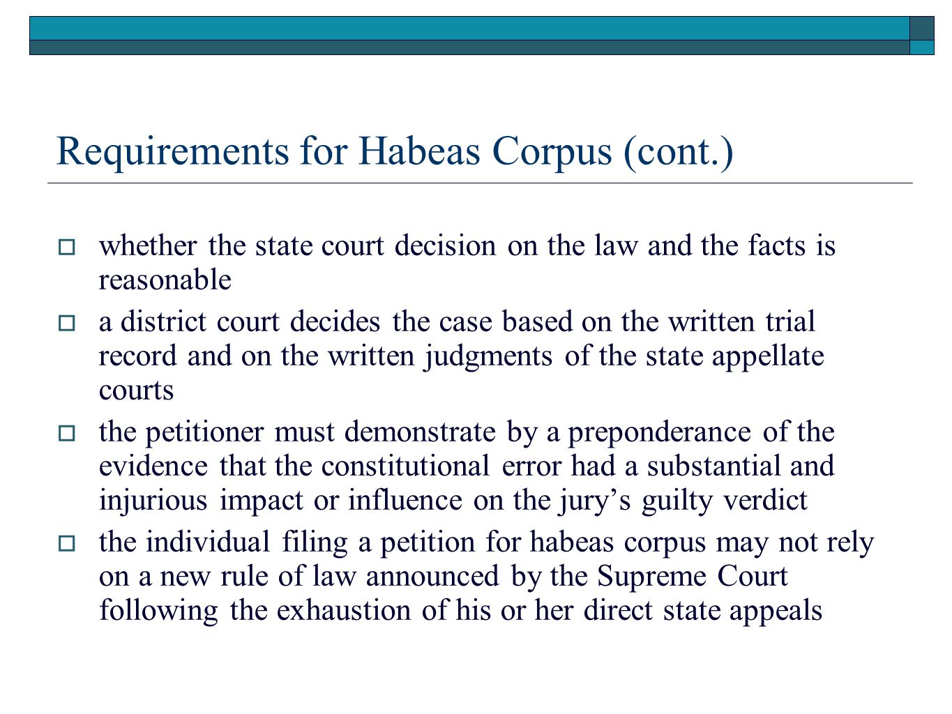 Requirements for Habeas Corpus (cont.)  whether the state court decision on the law and the facts is reasonable  a district court decides the case based on the written trial record and on the written judgments of the state appellate courts  the petitioner must demonstrate by a preponderance of the evidence that the constitutional error had a substantial and injurious impact or influence on the jury's guilty verdict  the individual filing a petition for habeas corpus may not rely on a new rule of law announced by the Supreme Court following the exhaustion of his or her direct state appeals
