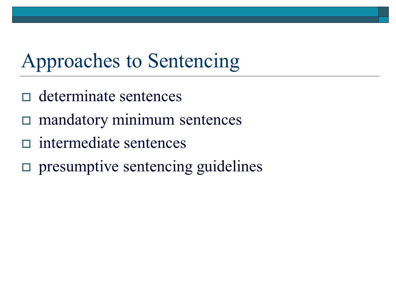 Approaches to Sentencing  determinate sentences  mandatory minimum sentences  intermediate sentences  presumptive sentencing guidelines