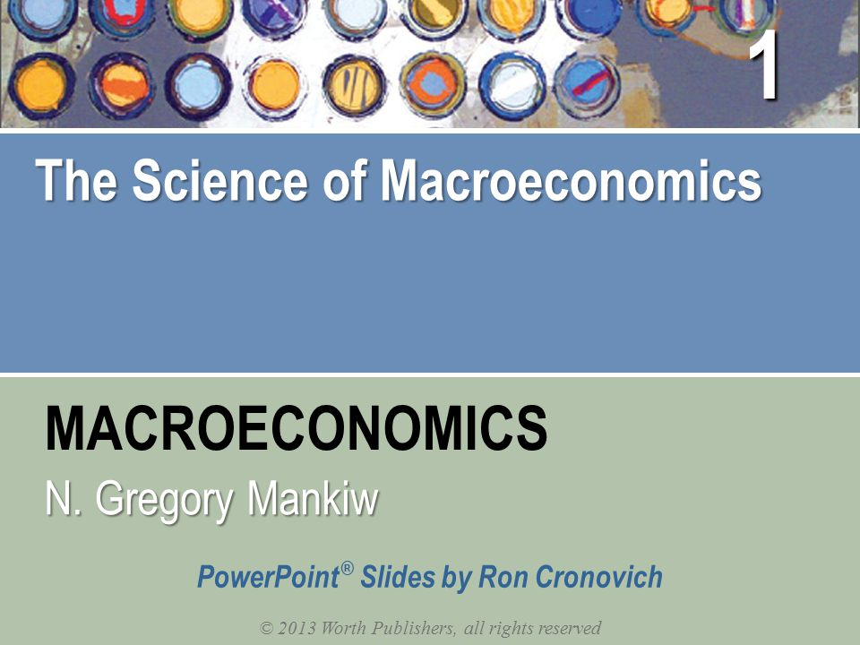 MACROECONOMICS © 2013 Worth Publishers, all rights reserved PowerPoint ® Slides by Ron Cronovich N. Gregory Mankiw The Science of Macroeconomics 1