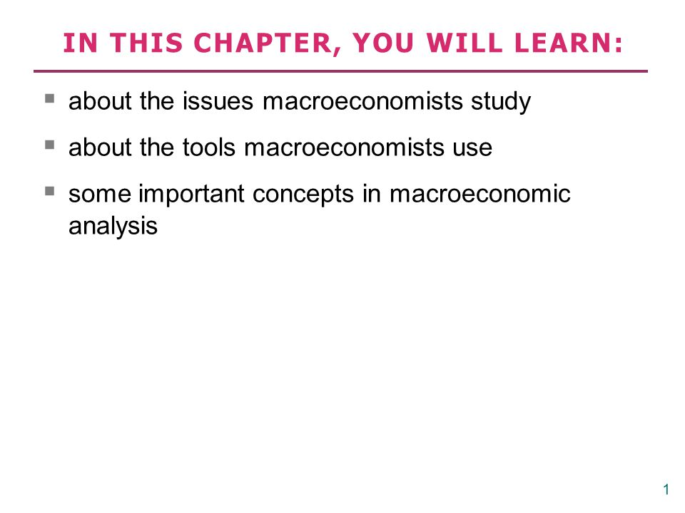 IN THIS CHAPTER, YOU WILL LEARN:  about the issues macroeconomists study  about the tools macroeconomists use  some important concepts in macroecon