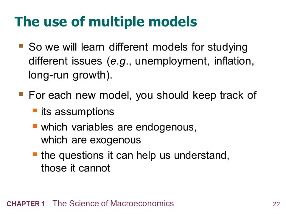 22 CHAPTER 1 The Science of Macroeconomics The use of multiple models  So we will learn different models for studying different issues (e.g., unemplo