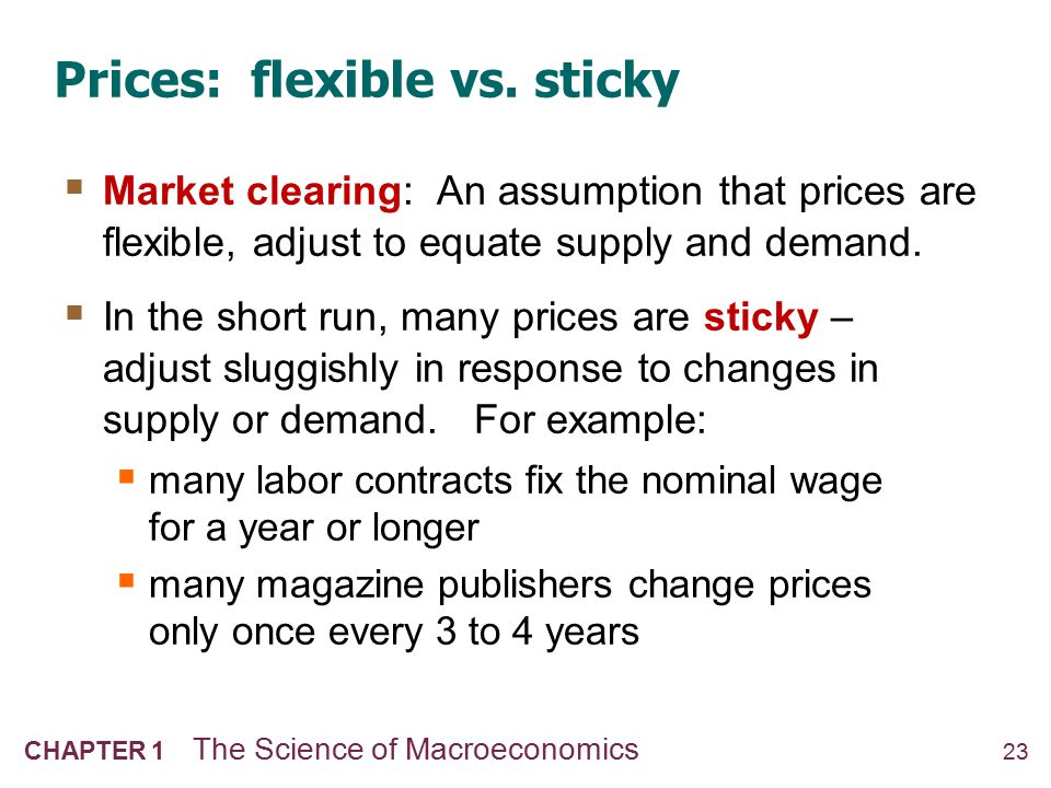 23 CHAPTER 1 The Science of Macroeconomics Prices: flexible vs. sticky  Market clearing: An assumption that prices are flexible, adjust to equate sup