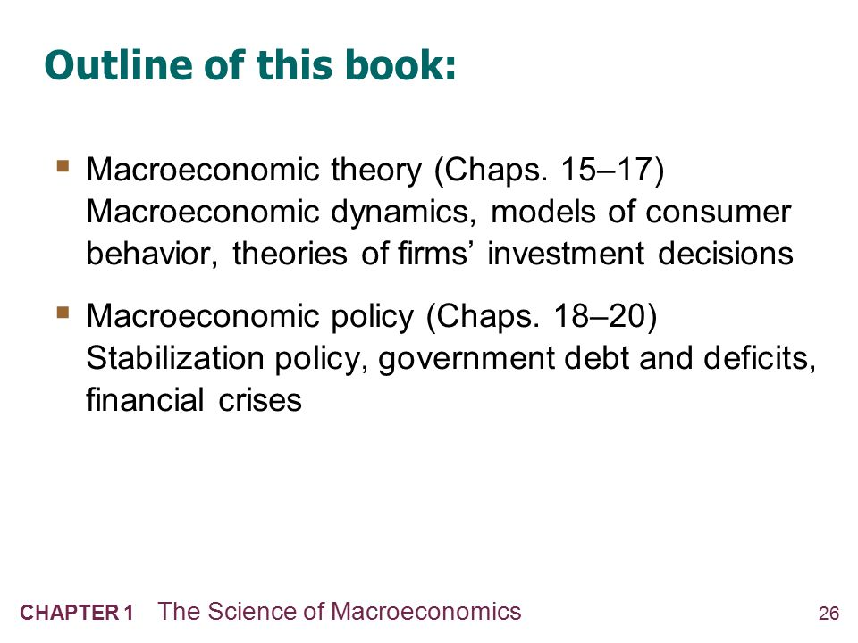 26 CHAPTER 1 The Science of Macroeconomics Outline of this book:  Macroeconomic theory (Chaps. 15–17) Macroeconomic dynamics, models of consumer beha