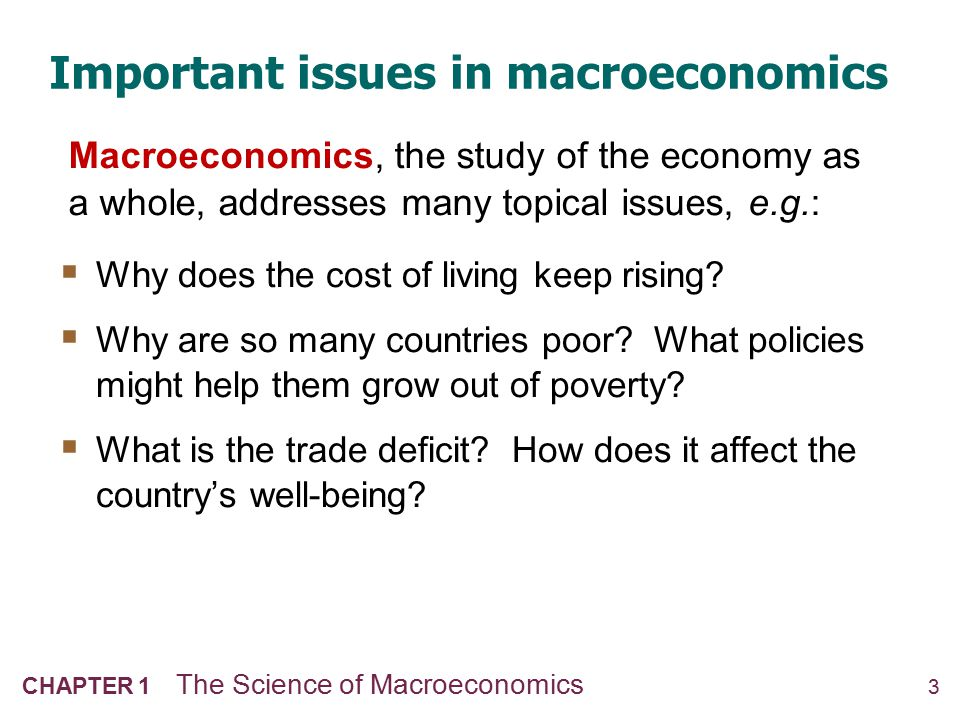 3 CHAPTER 1 The Science of Macroeconomics Important issues in macroeconomics  Why does the cost of living keep rising?  Why are so many countries po
