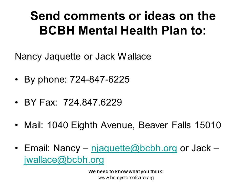 Send comments or ideas on the BCBH Mental Health Plan to: Nancy Jaquette or Jack Wallace By phone: 724-847-6225 BY Fax: 724.847.6229 Mail: 1040 Eighth Avenue, Beaver Falls 15010 Email: Nancy – njaquette@bcbh.org or Jack – jwallace@bcbh.orgnjaquette@bcbh.org jwallace@bcbh.org We need to know what you think.