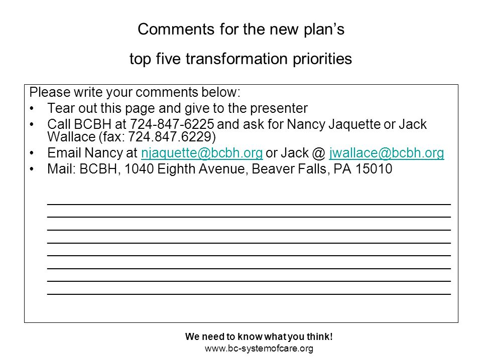 Comments for the new plan's top five transformation priorities Please write your comments below: Tear out this page and give to the presenter Call BCBH at 724-847-6225 and ask for Nancy Jaquette or Jack Wallace (fax: 724.847.6229) Email Nancy at njaquette@bcbh.org or Jack @ jwallace@bcbh.orgnjaquette@bcbh.orgjwallace@bcbh.org Mail: BCBH, 1040 Eighth Avenue, Beaver Falls, PA 15010 ______________________________________________________ ______________________________________________________ ______________________________________________________ ______________________________________________________ ______________________________________________________ ______________________________________________________ ______________________________________________________ ______________________________________________________ We need to know what you think.