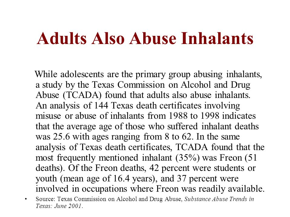 Adults Also Abuse Inhalants While adolescents are the primary group abusing inhalants, a study by the Texas Commission on Alcohol and Drug Abuse (TCADA) found that adults also abuse inhalants.