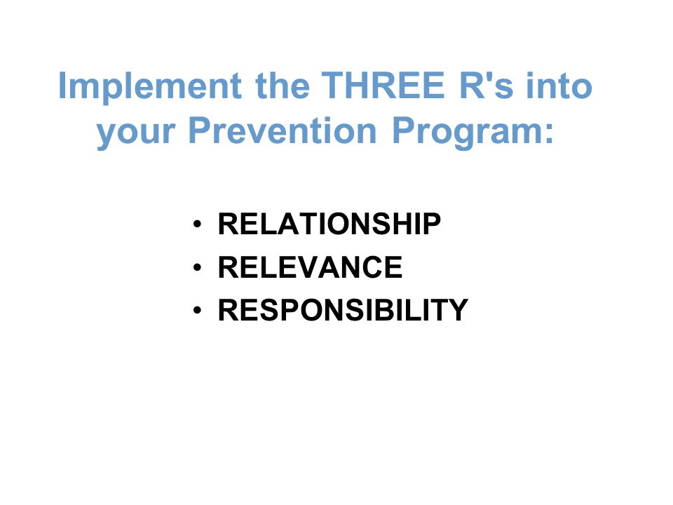 Implement the THREE R s into your Prevention Program: RELATIONSHIP RELEVANCE RESPONSIBILITY