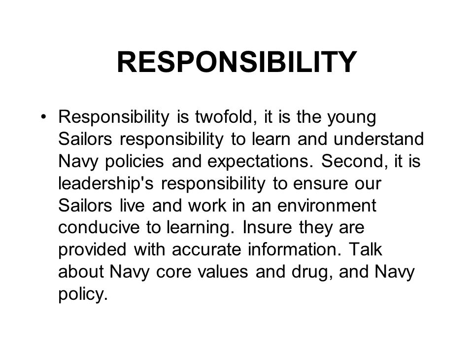 RESPONSIBILITY Responsibility is twofold, it is the young Sailors responsibility to learn and understand Navy policies and expectations. Second, it is