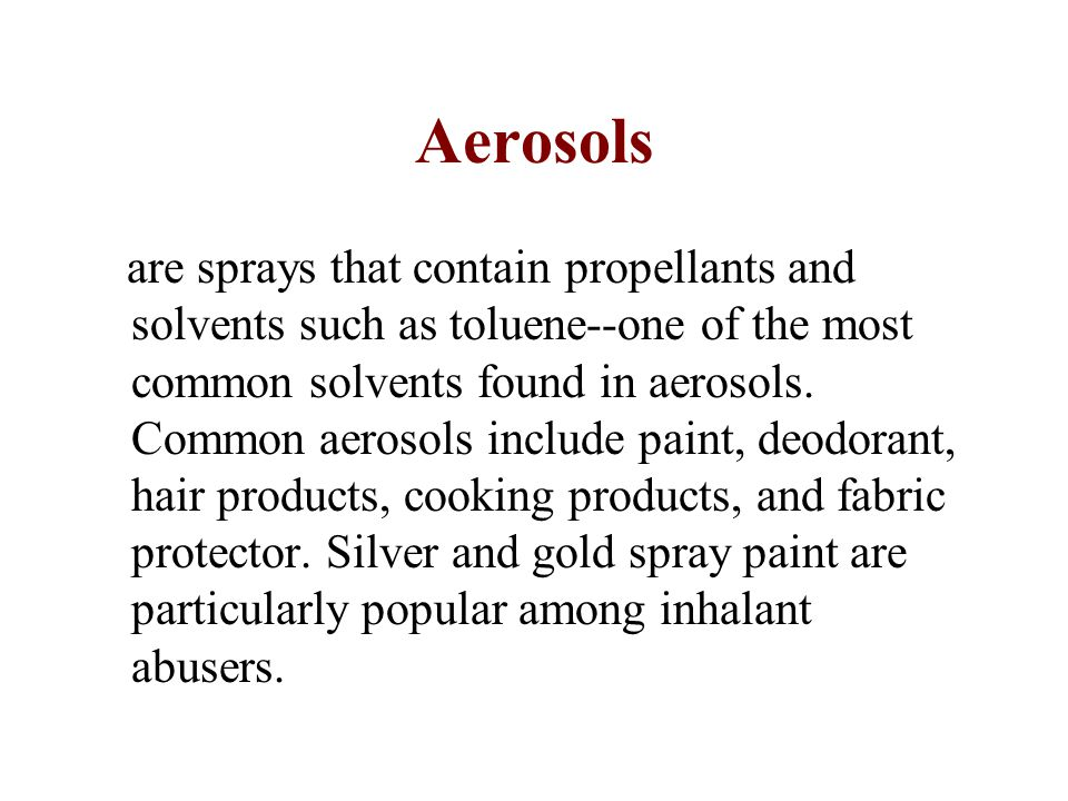 Aerosols are sprays that contain propellants and solvents such as toluene--one of the most common solvents found in aerosols.