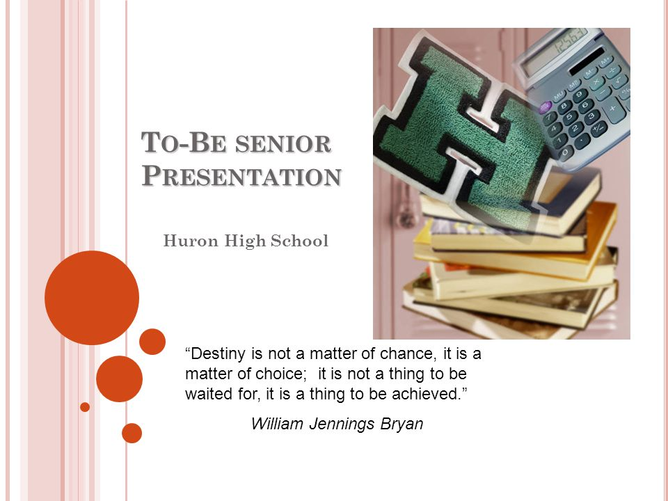 T O -B E SENIOR P RESENTATION Huron High School Destiny is not a matter of chance, it is a matter of choice; it is not a thing to be waited for, it is a thing to be achieved. William Jennings Bryan