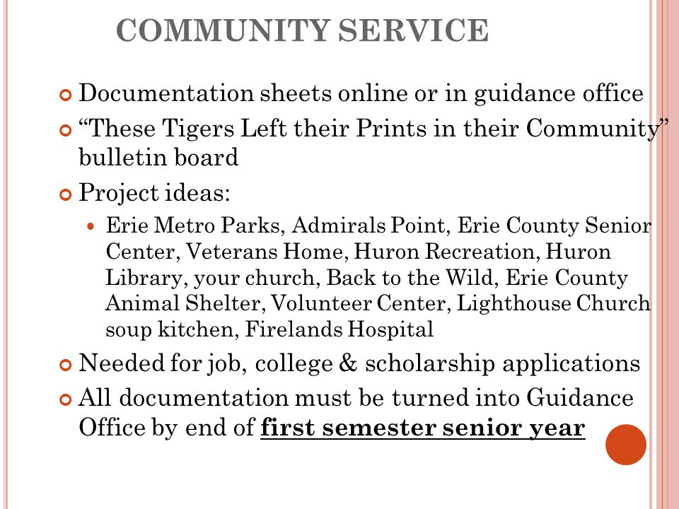 COMMUNITY SERVICE Documentation sheets online or in guidance office These Tigers Left their Prints in their Community bulletin board Project ideas: Erie Metro Parks, Admirals Point, Erie County Senior Center, Veterans Home, Huron Recreation, Huron Library, your church, Back to the Wild, Erie County Animal Shelter, Volunteer Center, Lighthouse Church soup kitchen, Firelands Hospital Needed for job, college & scholarship applications All documentation must be turned into Guidance Office by end of first semester senior year