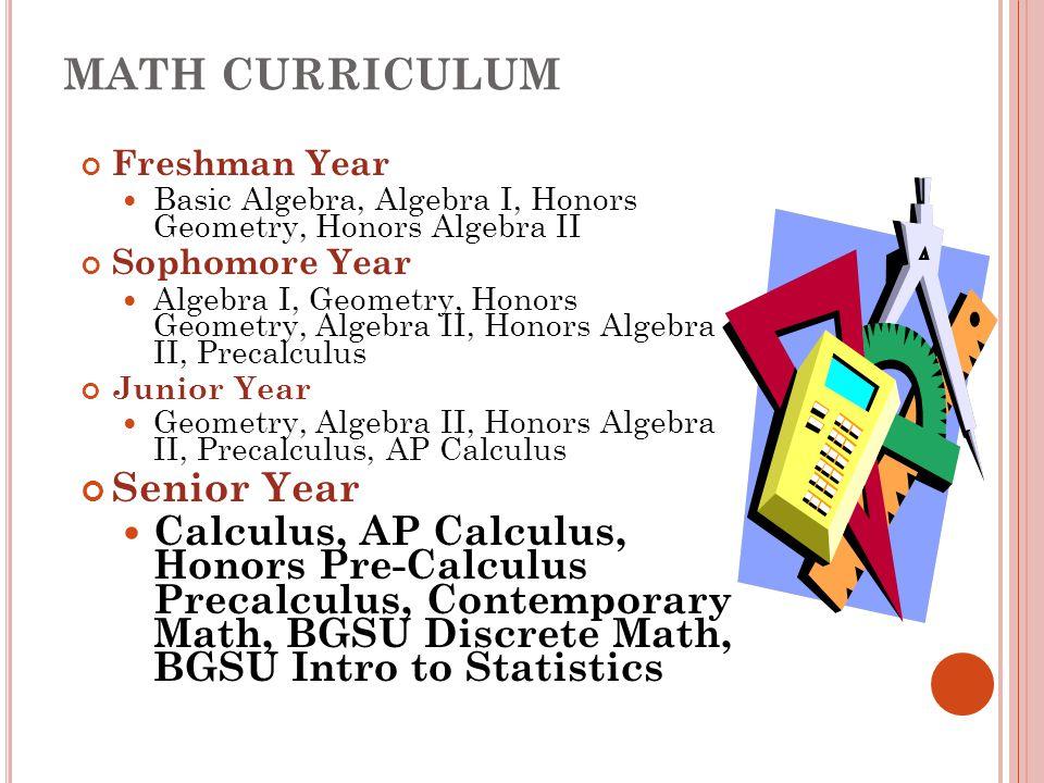 MATH CURRICULUM Freshman Year Basic Algebra, Algebra I, Honors Geometry, Honors Algebra II Sophomore Year Algebra I, Geometry, Honors Geometry, Algebr