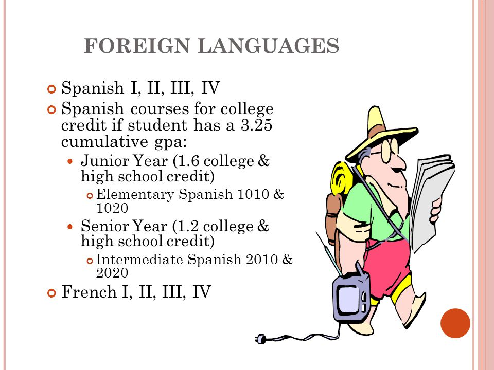 FOREIGN LANGUAGES Spanish I, II, III, IV Spanish courses for college credit if student has a 3.25 cumulative gpa: Junior Year (1.6 college & high school credit) Elementary Spanish 1010 & 1020 Senior Year (1.2 college & high school credit) Intermediate Spanish 2010 & 2020 French I, II, III, IV