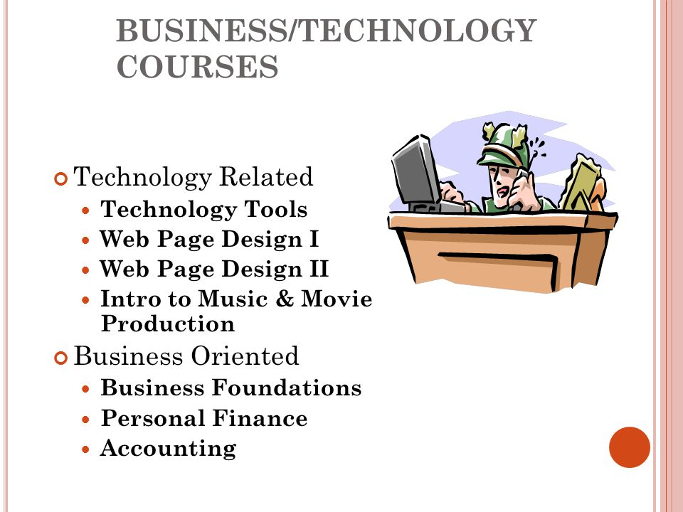 BUSINESS/TECHNOLOGY COURSES Technology Related Technology Tools Web Page Design I Web Page Design II Intro to Music & Movie Production Business Oriented Business Foundations Personal Finance Accounting