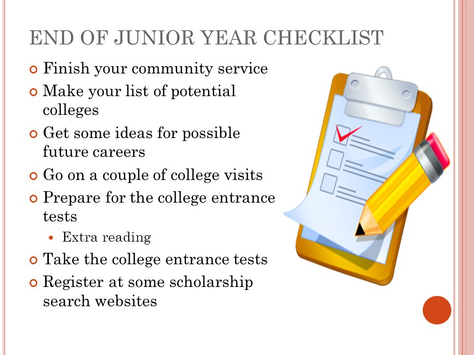 END OF JUNIOR YEAR CHECKLIST Finish your community service Make your list of potential colleges Get some ideas for possible future careers Go on a couple of college visits Prepare for the college entrance tests Extra reading Take the college entrance tests Register at some scholarship search websites