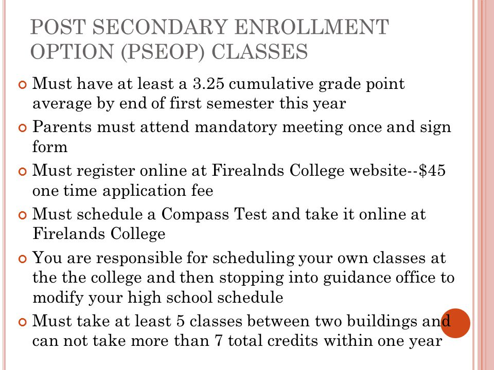 POST SECONDARY ENROLLMENT OPTION (PSEOP) CLASSES Must have at least a 3.25 cumulative grade point average by end of first semester this year Parents must attend mandatory meeting once and sign form Must register online at Firealnds College website--$45 one time application fee Must schedule a Compass Test and take it online at Firelands College You are responsible for scheduling your own classes at the the college and then stopping into guidance office to modify your high school schedule Must take at least 5 classes between two buildings and can not take more than 7 total credits within one year