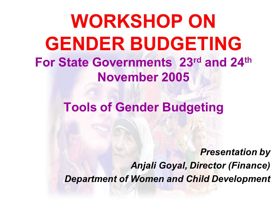 WORKSHOP ON GENDER BUDGETING For State Governments 23 rd and 24 th November 2005 Tools of Gender Budgeting Presentation by Anjali Goyal, Director (Finance) Department of Women and Child Development