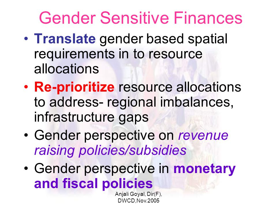 Anjali Goyal, Dir(F), DWCD,Nov.2005 Gender Sensitive Finances Translate gender based spatial requirements in to resource allocations Re-prioritize resource allocations to address- regional imbalances, infrastructure gaps Gender perspective on revenue raising policies/subsidies Gender perspective in monetary and fiscal policies Anjali Goyal 2005 ©opyright
