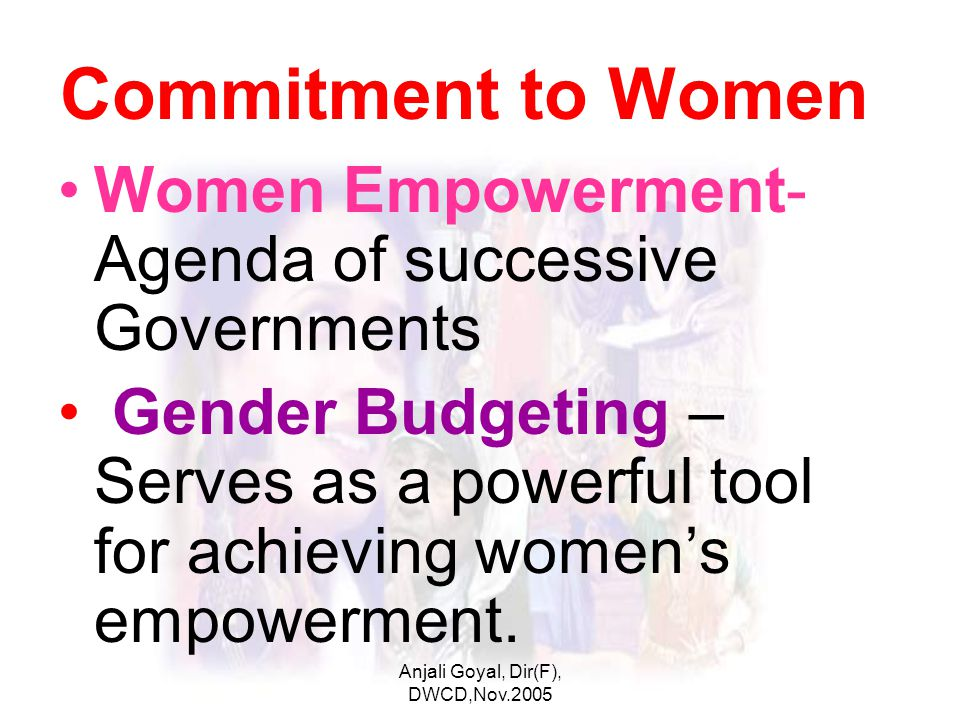 Anjali Goyal, Dir(F), DWCD,Nov.2005 Commitment to Women Women Empowerment- Agenda of successive Governments Gender Budgeting – Serves as a powerful tool for achieving women's empowerment.