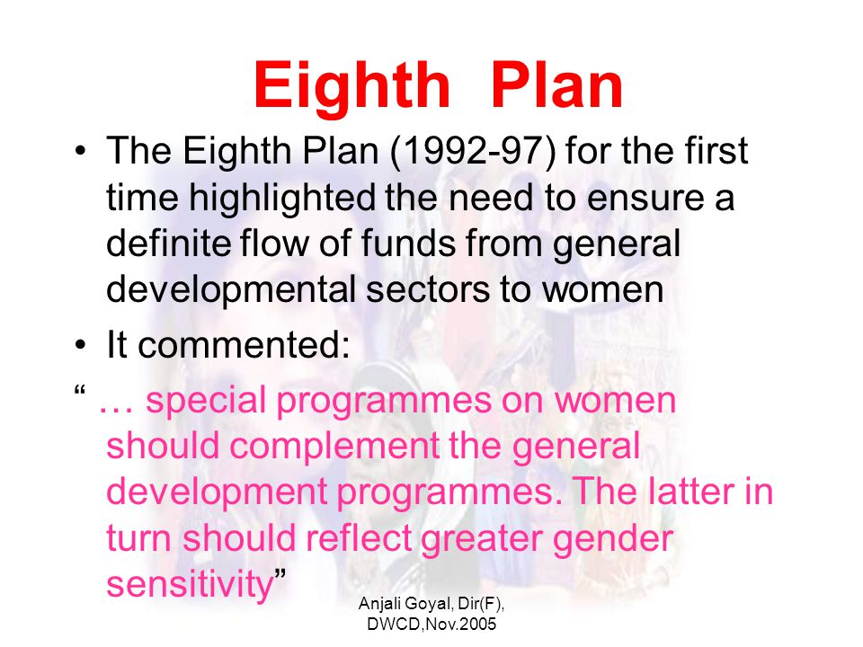 Anjali Goyal, Dir(F), DWCD,Nov.2005 Eighth Plan The Eighth Plan (1992-97) for the first time highlighted the need to ensure a definite flow of funds from general developmental sectors to women It commented: … special programmes on women should complement the general development programmes.