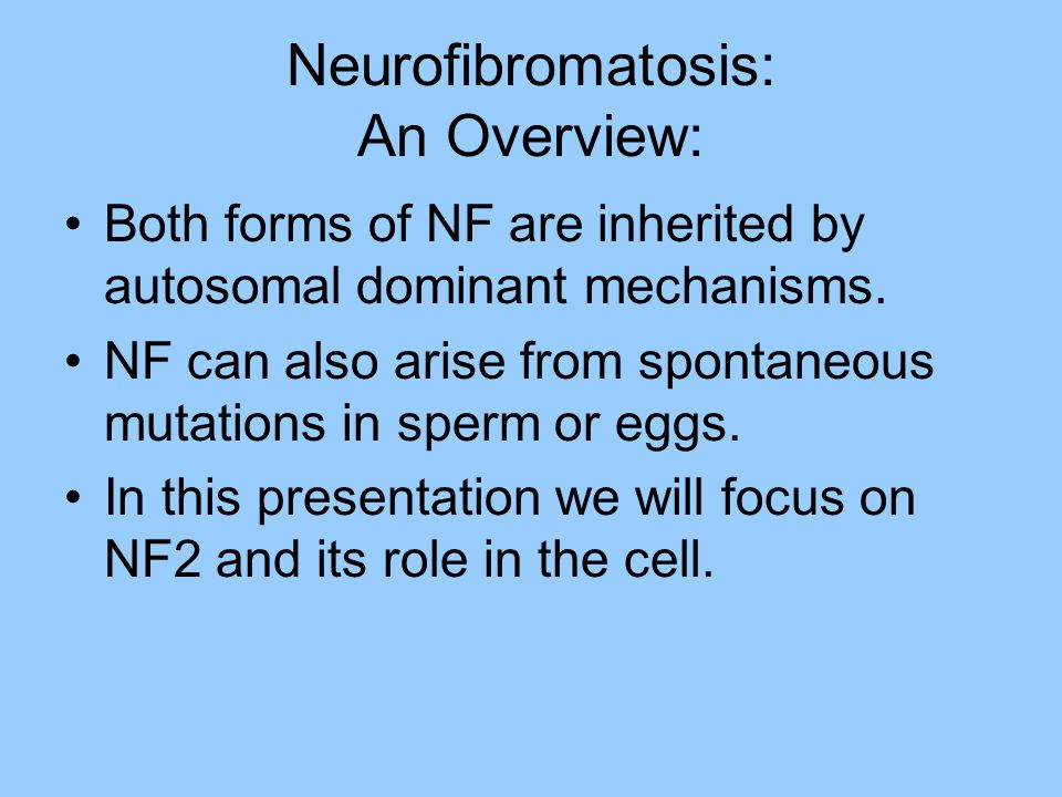 NF2: Signs and Symptoms Bilateral tumors on the eighth cranial nerve Problems with balance, secondary to dysfunction of the vestibular nerve Hearing loss and tinnitus, secondary to dysfunction of the auditory nerve Schwannomas—tumors arising from Schwann cells Symptoms of schwannomas depend on location: those on cranial nerves affect only the head and neck unless they grow and put pressure on the brainstem—which can be life threatening.
