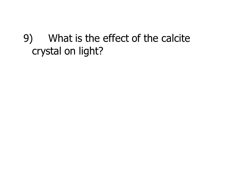 9) What is the effect of the calcite crystal on light