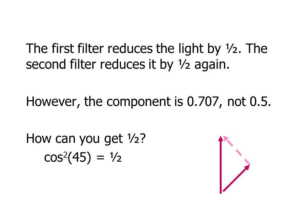 The first filter reduces the light by ½. The second filter reduces it by ½ again.