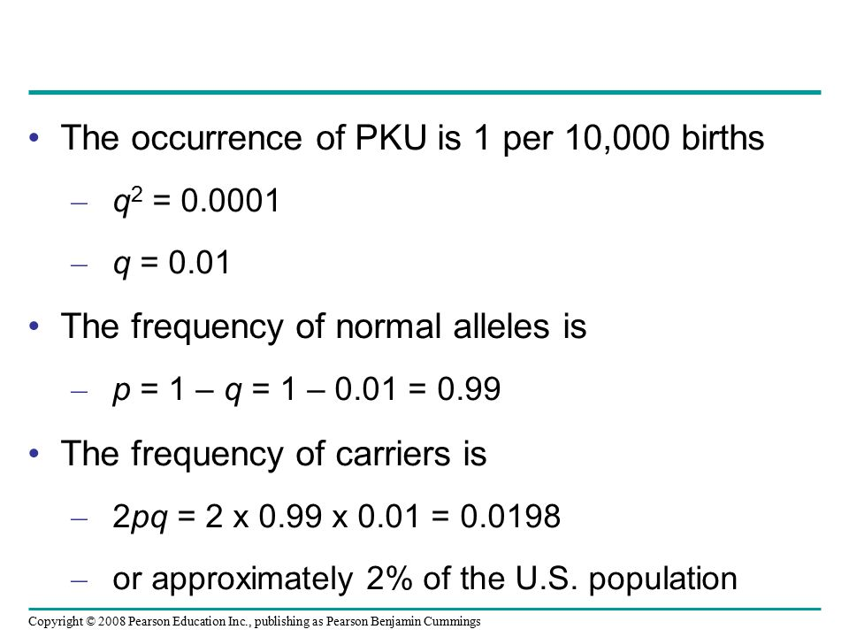Copyright © 2008 Pearson Education Inc., publishing as Pearson Benjamin Cummings The occurrence of PKU is 1 per 10,000 births – q 2 = 0.0001 – q = 0.0