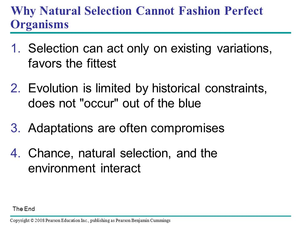 Copyright © 2008 Pearson Education Inc., publishing as Pearson Benjamin Cummings Why Natural Selection Cannot Fashion Perfect Organisms 1.Selection ca
