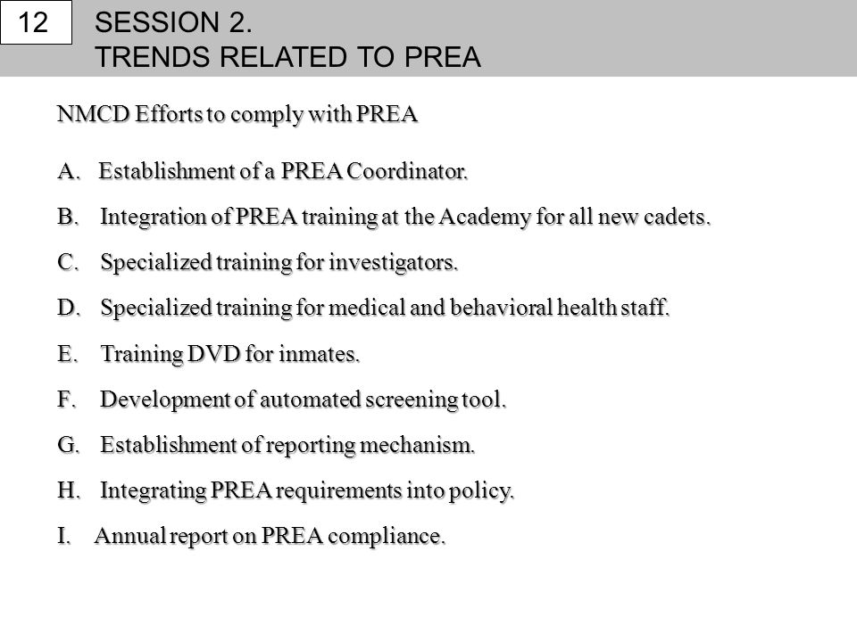 SESSION 2. TRENDS RELATED TO PREA 12 NMCD Efforts to comply with PREA A. Establishment of a PREA Coordinator. B.Integration of PREA training at the Ac