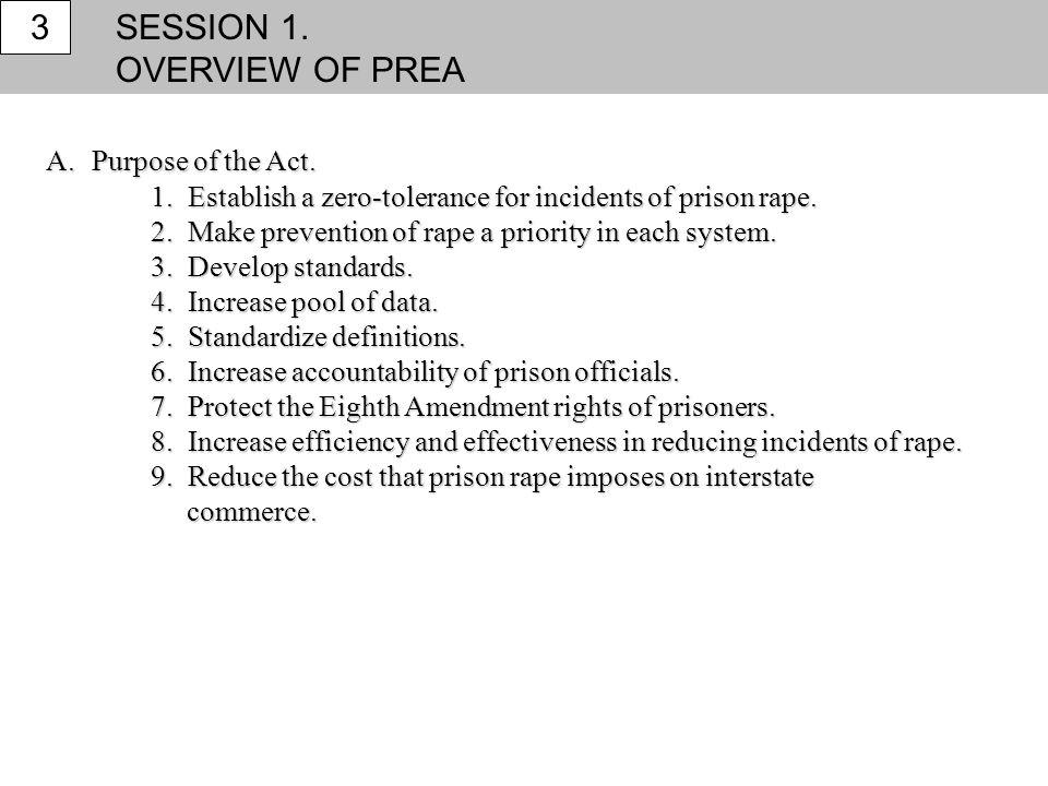 SESSION 1. OVERVIEW OF PREA 3 A. Purpose of the Act. 1. Establish a zero-tolerance for incidents of prison rape. 2. Make prevention of rape a priority