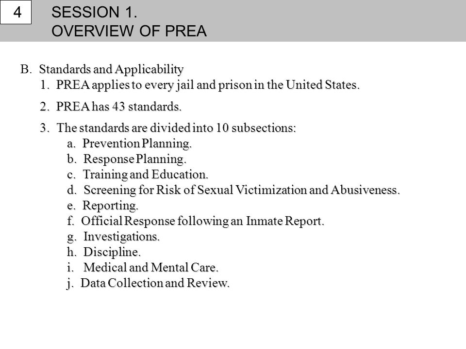 SESSION 1. OVERVIEW OF PREA 4 Standards and Applicability B. Standards and Applicability 1. PREA applies to every jail and prison in the United States