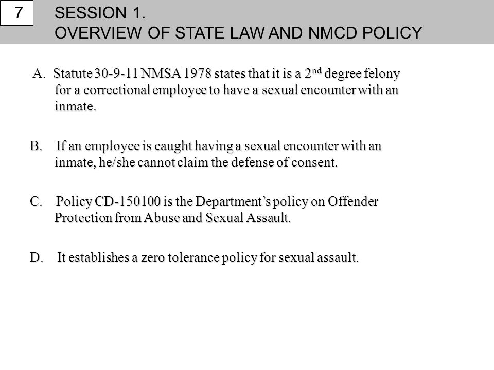 SESSION 1. OVERVIEW OF STATE LAW AND NMCD POLICY 7 Statute 30-9-11 NMSA 1978 states that it is a 2 nd degree felony for a correctional employee to hav