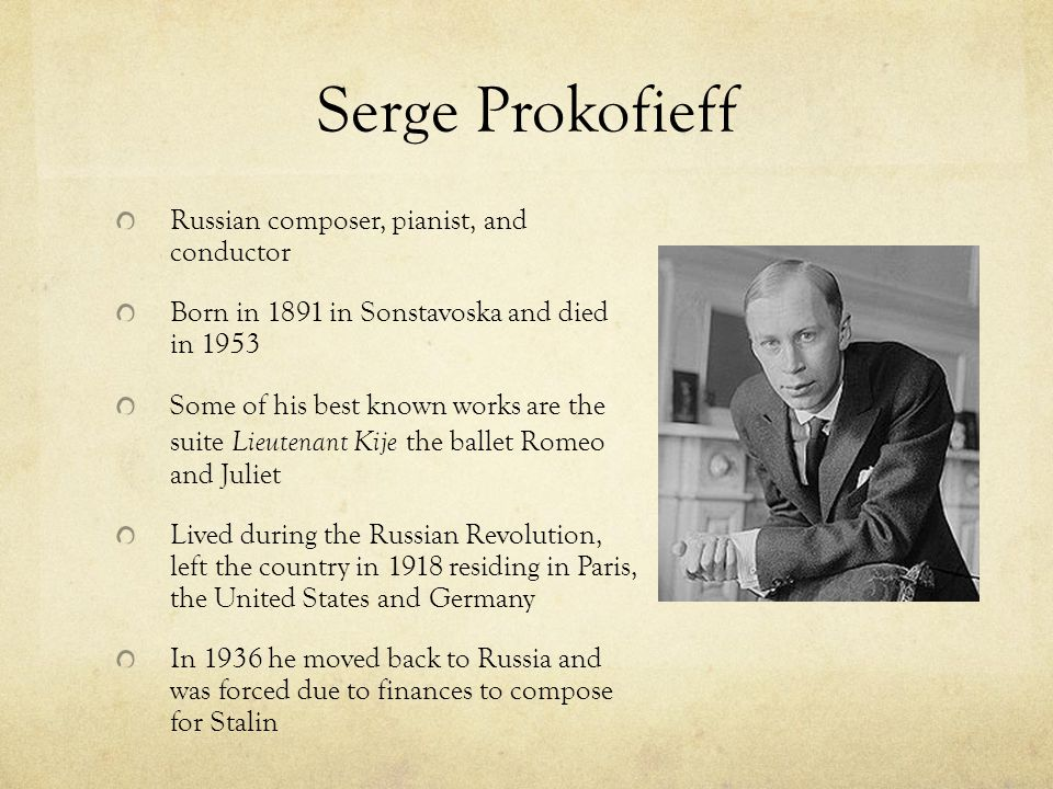Serge Prokofieff Russian composer, pianist, and conductor Born in 1891 in Sonstavoska and died in 1953 Some of his best known works are the suite Lieutenant Kije the ballet Romeo and Juliet Lived during the Russian Revolution, left the country in 1918 residing in Paris, the United States and Germany In 1936 he moved back to Russia and was forced due to finances to compose for Stalin