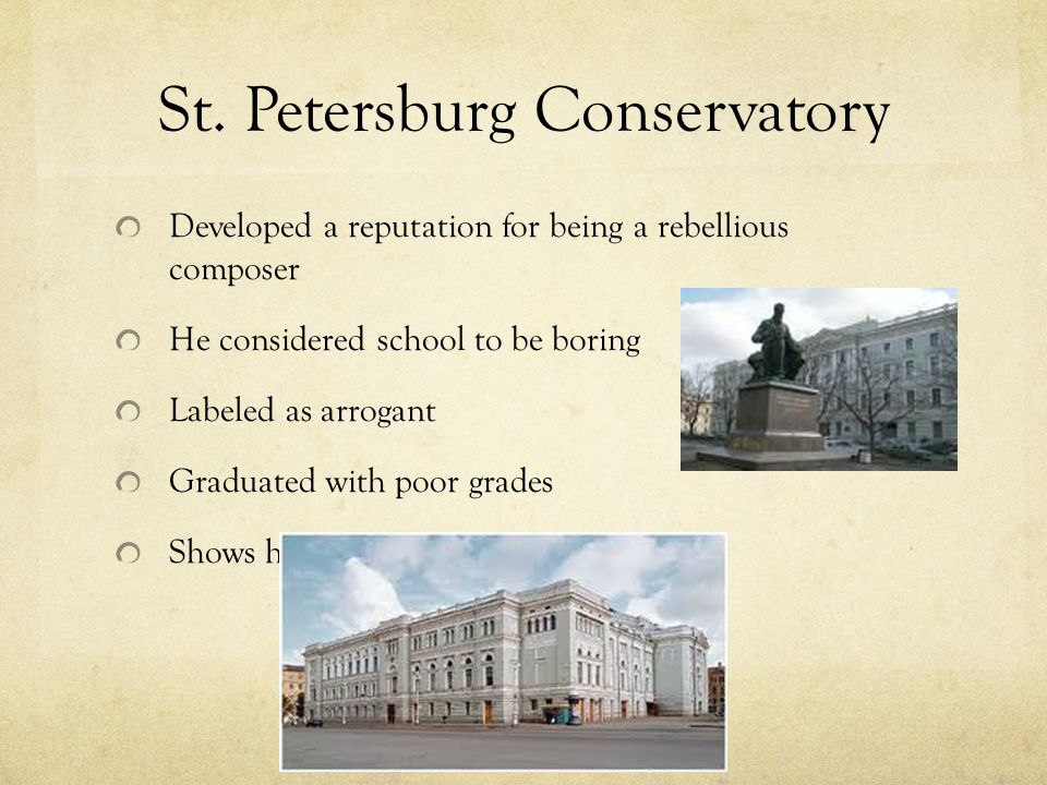 St. Petersburg Conservatory Developed a reputation for being a rebellious composer He considered school to be boring Labeled as arrogant Graduated wit